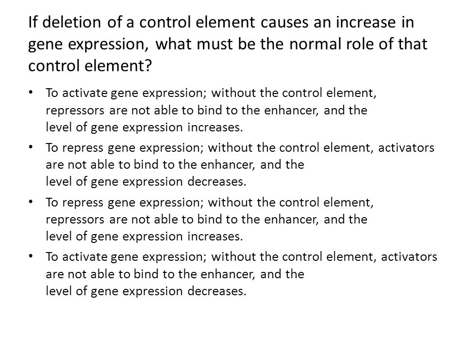 If deletion of a control element causes an increase in gene expression, what must be the normal role of that control element? To activate gene express