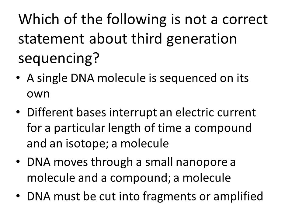 Which of the following is not a correct statement about third generation sequencing? A single DNA molecule is sequenced on its own Different bases int