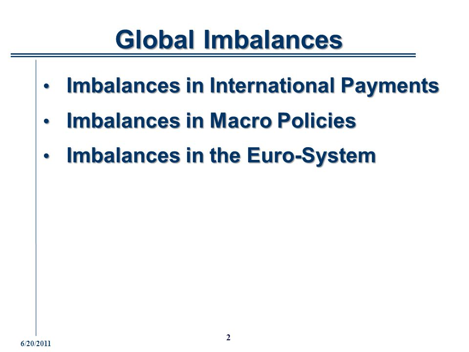 6/20/ Global Imbalances Global Imbalances Imbalances in International Payments Imbalances in International Payments Imbalances in Macro Policies Imbalances in Macro Policies Imbalances in the Euro-System Imbalances in the Euro-System