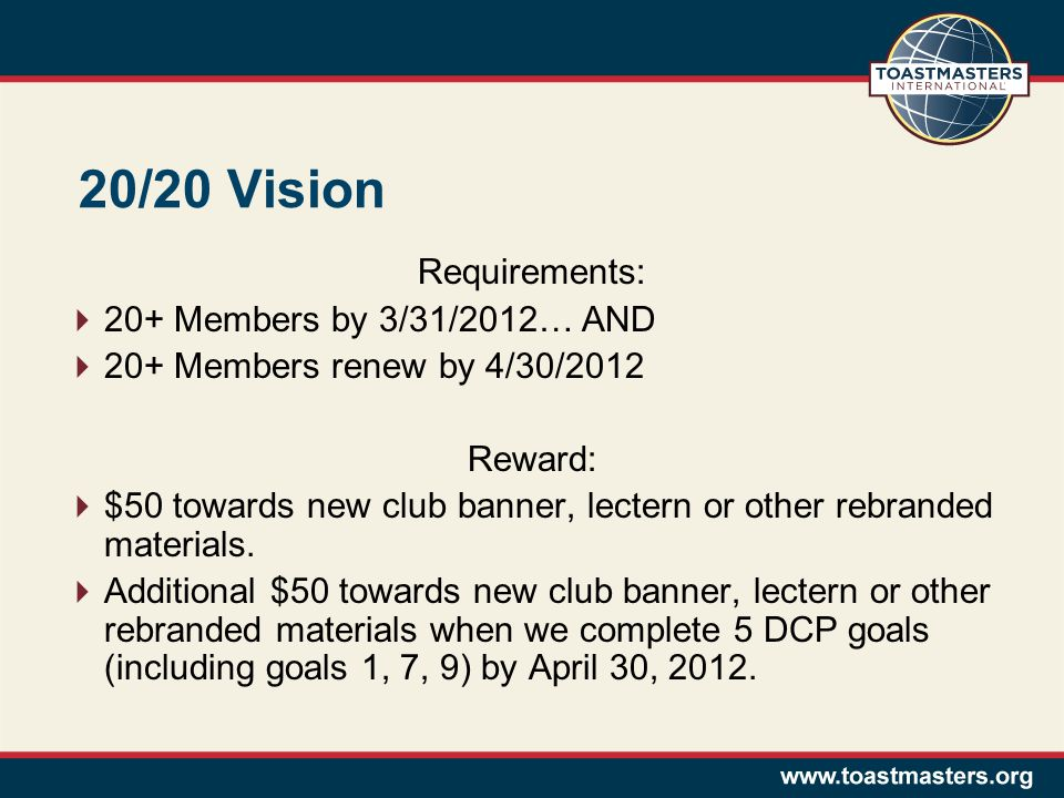 20/20 Vision Requirements:  20+ Members by 3/31/2012… AND  20+ Members renew by 4/30/2012 Reward:  $50 towards new club banner, lectern or other rebranded materials.
