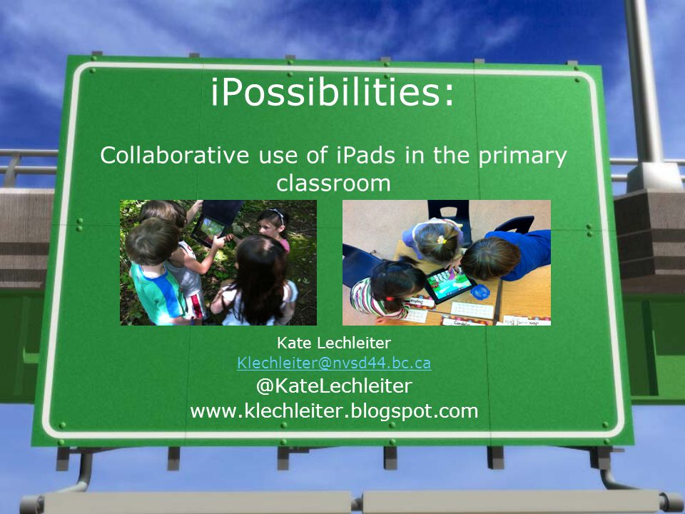 iPossibilities: Collaborative use of iPads in the primary classroom Kate Lechleiter Klechleiter@nvsd44.bc.ca @KateLechleiter www.klechleiter.blogspot.