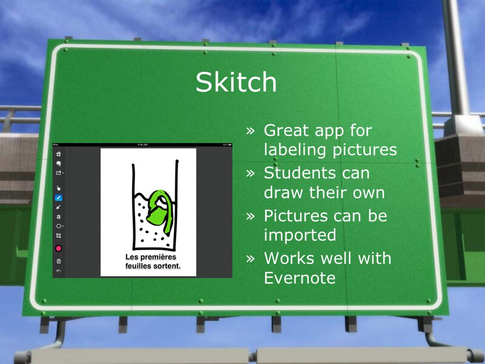 Skitch »Great app for labeling pictures »Students can draw their own »Pictures can be imported »Works well with Evernote »Great app for labeling pictures »Students can draw their own »Pictures can be imported »Works well with Evernote