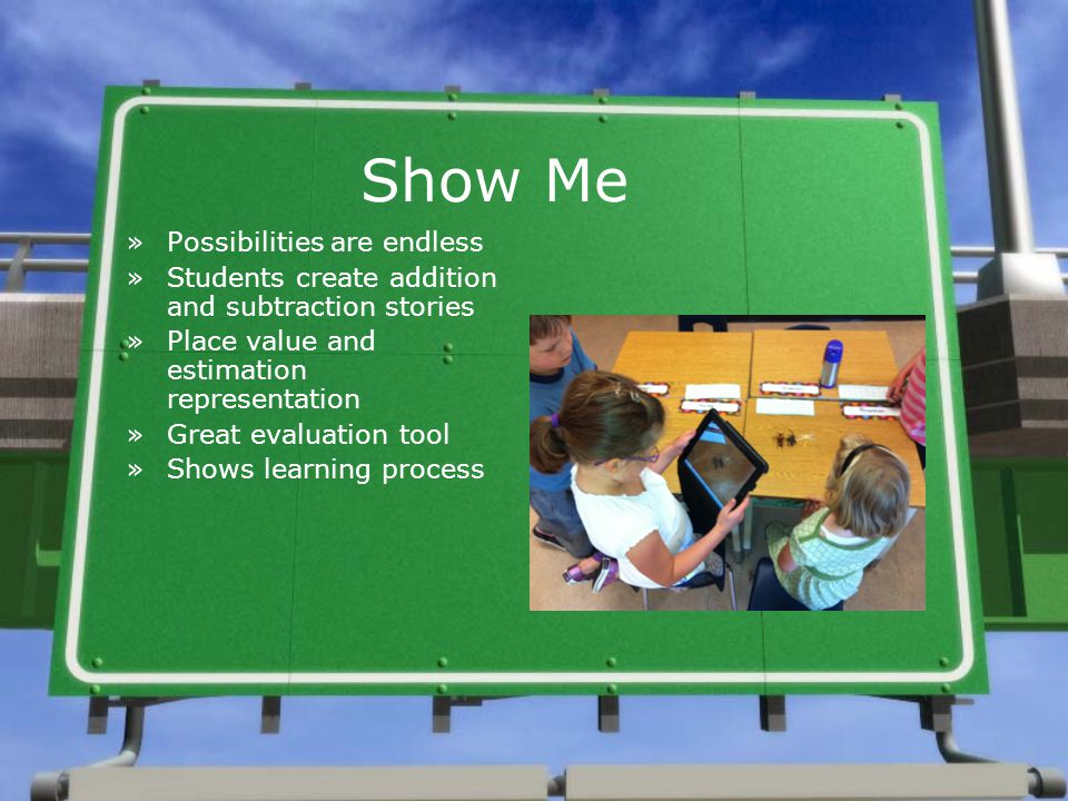 Show Me »Possibilities are endless »Students create addition and subtraction stories »Place value and estimation representation »Great evaluation tool »Shows learning process