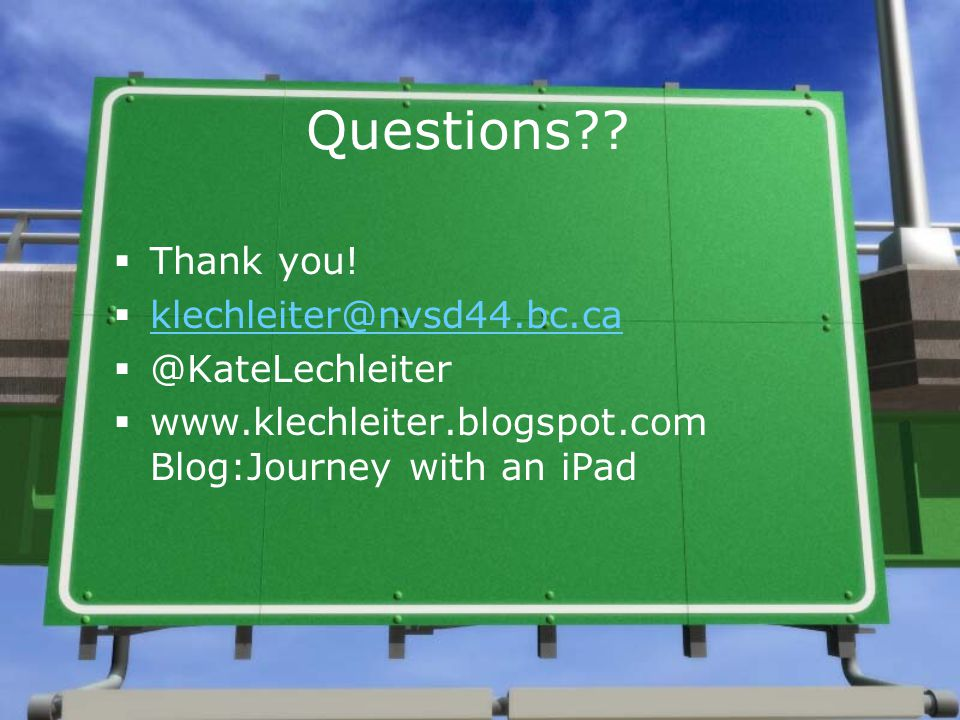 Questions??  Thank you!  klechleiter@nvsd44.bc.ca klechleiter@nvsd44.bc.ca  @KateLechleiter  www.klechleiter.blogspot.com Blog:Journey with an iPa