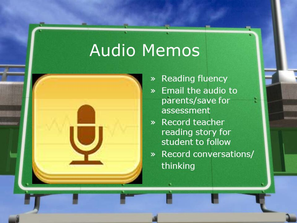 Audio Memos »Reading fluency »Email the audio to parents/save for assessment »Record teacher reading story for student to follow »Record conversations/ thinking »Reading fluency »Email the audio to parents/save for assessment »Record teacher reading story for student to follow »Record conversations/ thinking