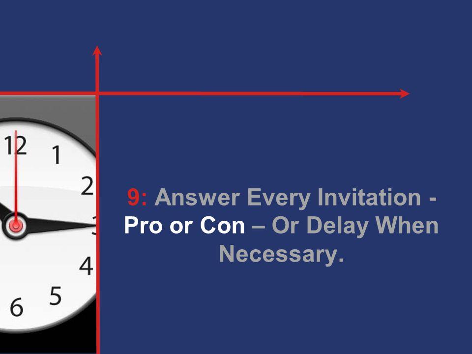 9: Answer Every Invitation - Pro or Con – Or Delay When Necessary.
