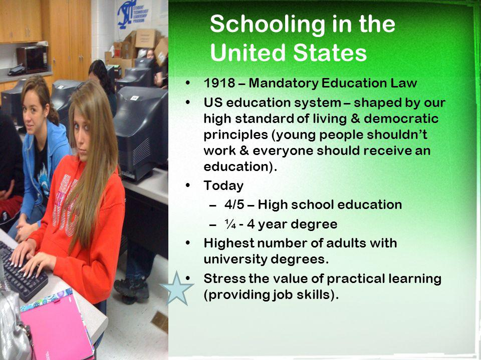 Schooling in the United States 1918 – Mandatory Education Law US education system – shaped by our high standard of living & democratic principles (you