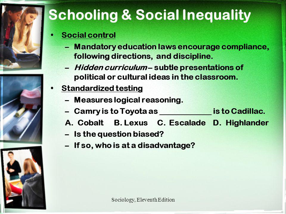 Schooling & Social Inequality Social control –Mandatory education laws encourage compliance, following directions, and discipline. –Hidden curriculum