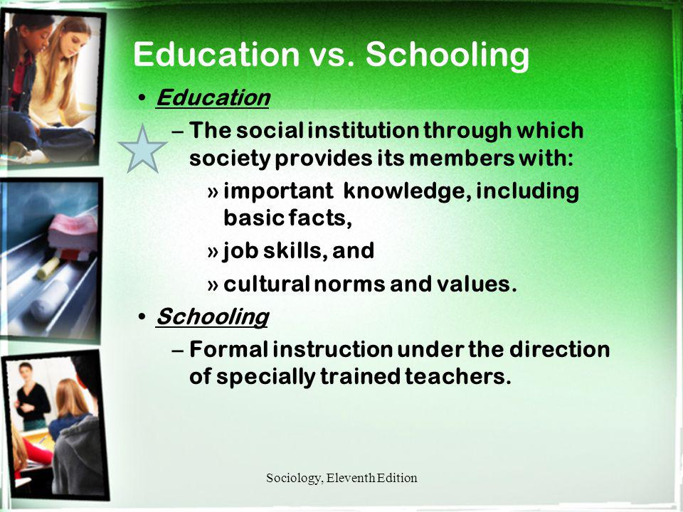 Education vs. Schooling Education –The social institution through which society provides its members with: »important knowledge, including basic facts