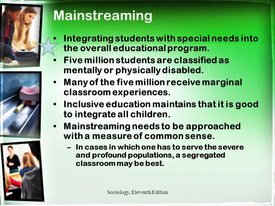 Mainstreaming Integrating students with special needs into the overall educational program. Five million students are classified as mentally or physic