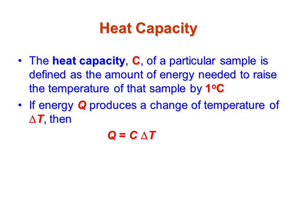Specific Heat Specific heat, c, is the heat capacity per unit massSpecific heat, c, is the heat capacity per unit mass If energy Q transfers to a sample of a substance of mass m and the temperature changes by  T, then the specific heat isIf energy Q transfers to a sample of a substance of mass m and the temperature changes by  T, then the specific heat is