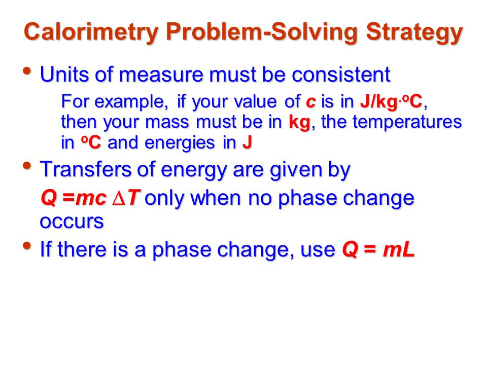 Calorimetry Problem-Solving Strategy Be sure to select the correct sign for all energy transfersBe sure to select the correct sign for all energy transfers Remember to use Q cold = - Q hotRemember to use Q cold = - Q hot –The  T is always T f - T i