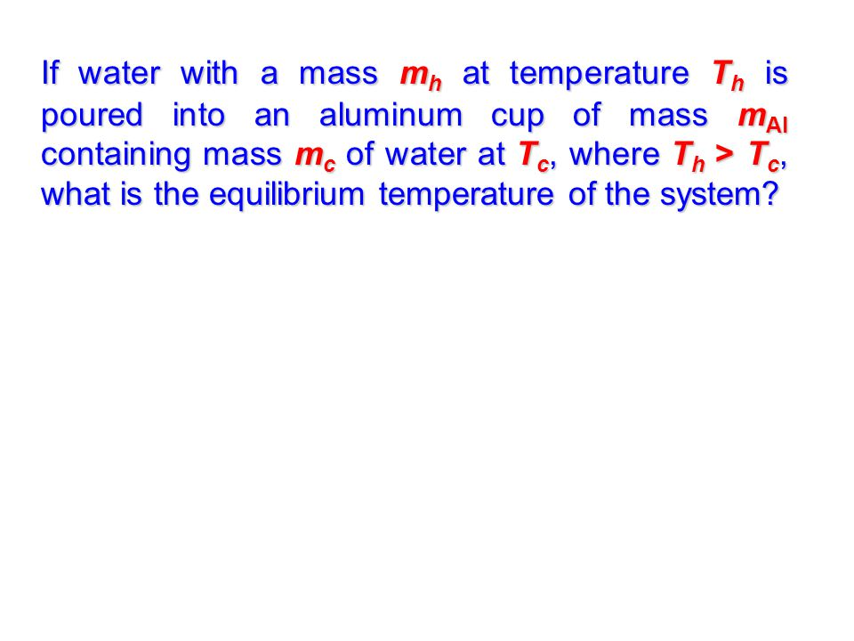 If water with a mass m h at temperature T h is poured into an aluminum cup of mass m Al containing mass m c of water at T c, where T h > T c, what is