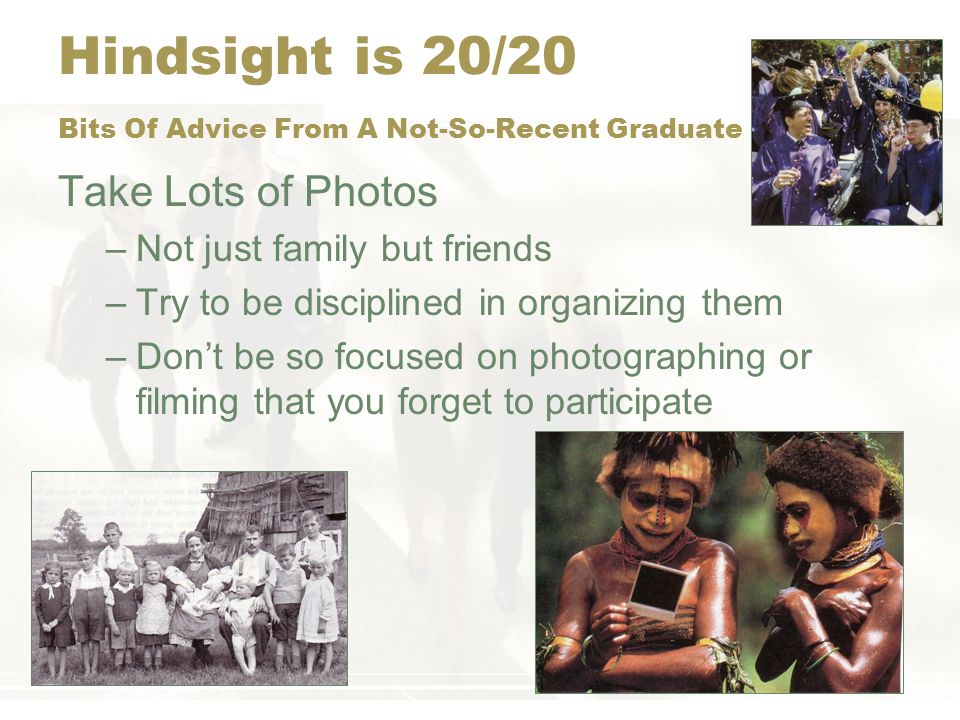 Hindsight is 20/20 Bits Of Advice From A Not-So-Recent Graduate Life Will Be Tough for Awhile, but It Gets Better –Its very stressful making transitions –Recognize stress and its causes –Paying your dues –Generating stories to tell your children/grandchildren