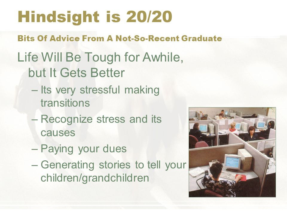 Hindsight is 20/20 Bits Of Advice From A Not-So-Recent Graduate Humans are Social Animals –Try to put down roots –Even if you are only going to be in a place for a short while, try to connect with people –Everyone needs friends –The more extensive your social network the happier you will be