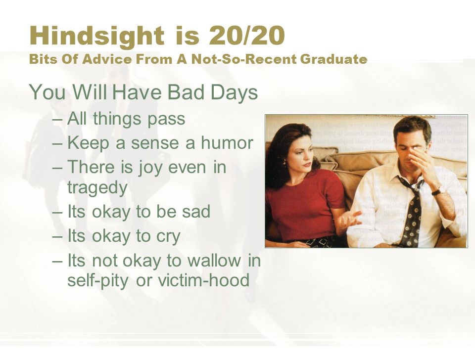 Hindsight is 20/20 Bits Of Advice From A Not-So-Recent Graduate You Will Have Bad Days –All things pass –Keep a sense a humor –There is joy even in tr