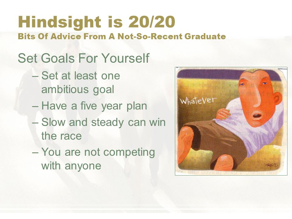 Hindsight is 20/20 Bits Of Advice From A Not-So-Recent Graduate Set Goals For Yourself –Set at least one ambitious goal –Have a five year plan –Slow a