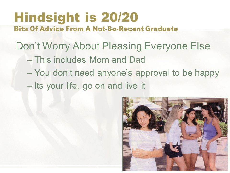 Hindsight is 20/20 Bits Of Advice From A Not-So-Recent Graduate Don't Worry About Pleasing Everyone Else –This includes Mom and Dad –You don't need an