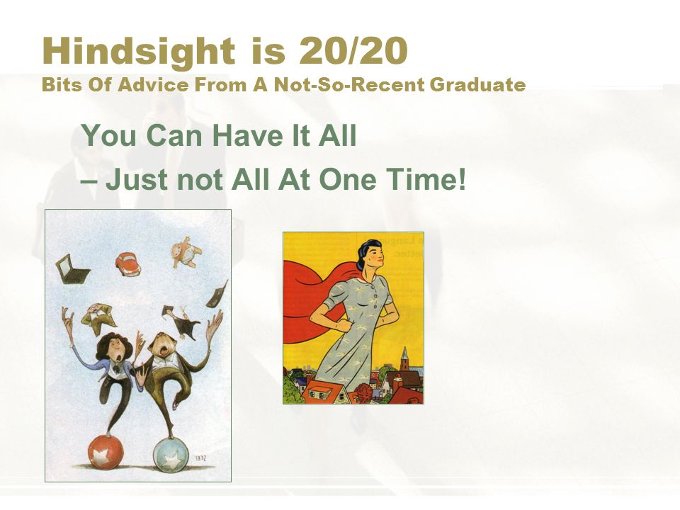 Hindsight is 20/20 Bits Of Advice From A Not-So-Recent Graduate You Don't Have to Have Everything Figured Out –Be flexible –Follow your bliss and do what you love –Be open to career discovery –You will change over time – accept it –Experiment and learn from failure –Don't be afraid to start over on something new