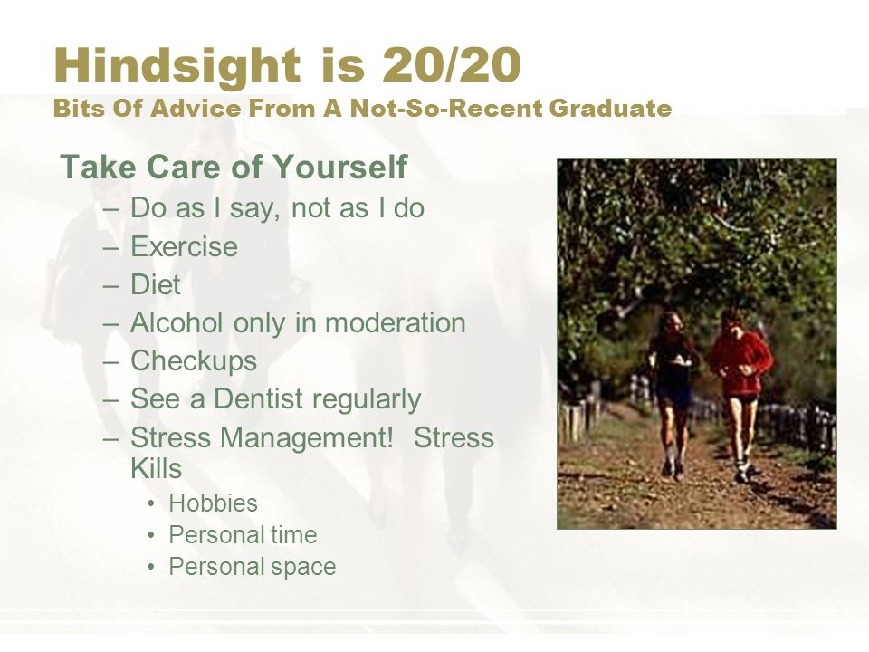 Hindsight is 20/20 Bits Of Advice From A Not-So-Recent Graduate Take Care of Yourself –Do as I say, not as I do –Exercise –Diet –Alcohol only in moderation –Checkups –See a Dentist regularly –Stress Management.