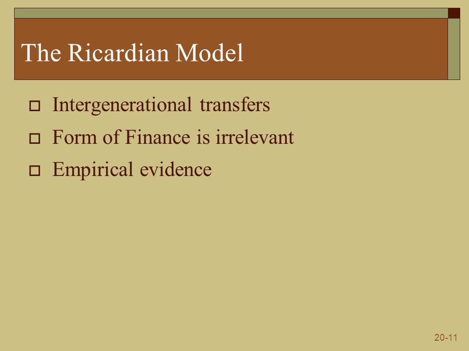 20-11 The Ricardian Model  Intergenerational transfers  Form of Finance is irrelevant  Empirical evidence