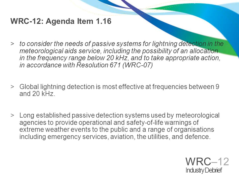 WRC–12 Industry Debrief WRC-12: Agenda Item 1.16 >to consider the needs of passive systems for lightning detection in the meteorological aids service, including the possibility of an allocation in the frequency range below 20 kHz, and to take appropriate action, in accordance with Resolution 671 (WRC ‑ 07) >Global lightning detection is most effective at frequencies between 9 and 20 kHz.