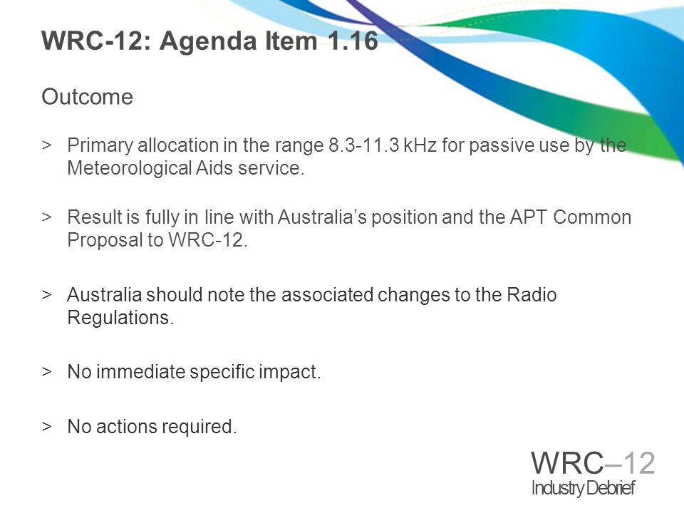 WRC–12 Industry Debrief WRC-12: Agenda Item 1.16 Outcome >Primary allocation in the range 8.3-11.3 kHz for passive use by the Meteorological Aids service.