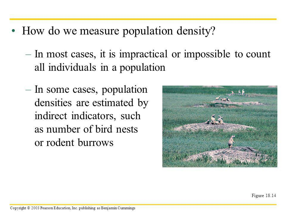 Copyright © 2003 Pearson Education, Inc. publishing as Benjamin Cummings How do we measure population density? –In most cases, it is impractical or im