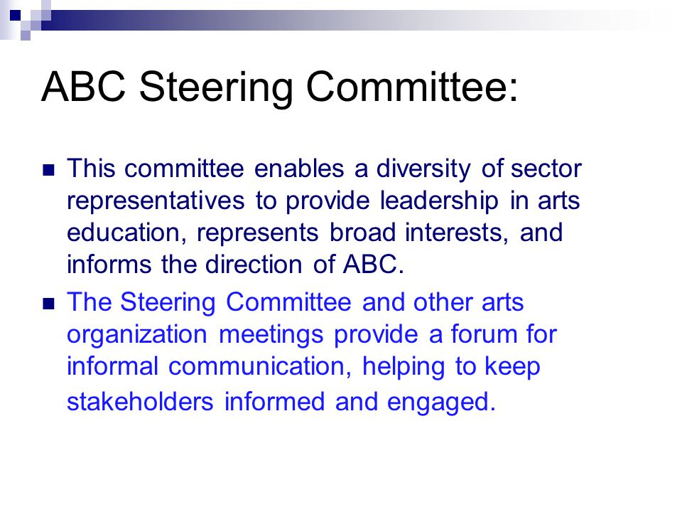 ABC Steering Committee: This committee enables a diversity of sector representatives to provide leadership in arts education, represents broad interests, and informs the direction of ABC.
