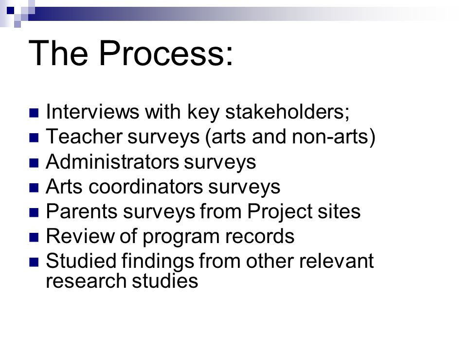 The Process: Interviews with key stakeholders; Teacher surveys (arts and non-arts) Administrators surveys Arts coordinators surveys Parents surveys from Project sites Review of program records Studied findings from other relevant research studies
