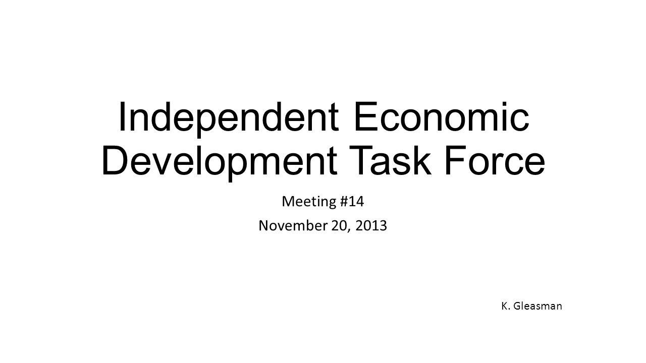 Independent Economic Development Task Force Meeting #14 November 20, 2013 K. Gleasman