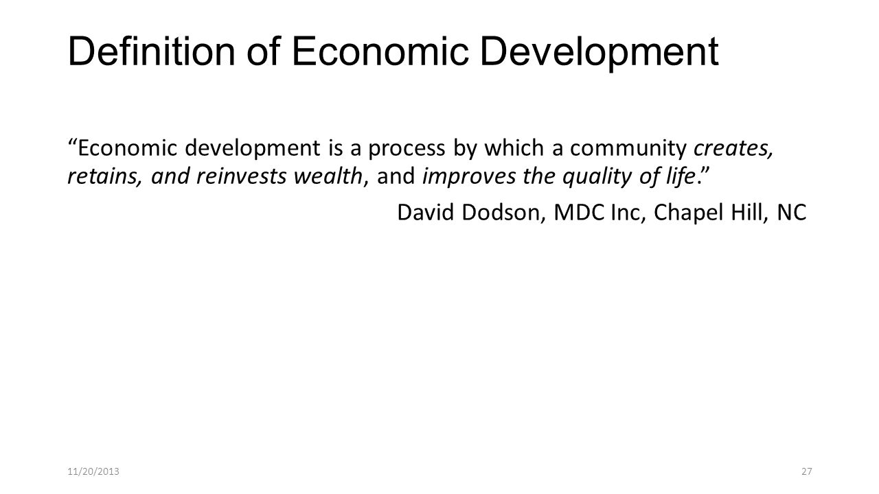 Definition of Economic Development Economic development is a process by which a community creates, retains, and reinvests wealth, and improves the quality of life. David Dodson, MDC Inc, Chapel Hill, NC 11/20/201327