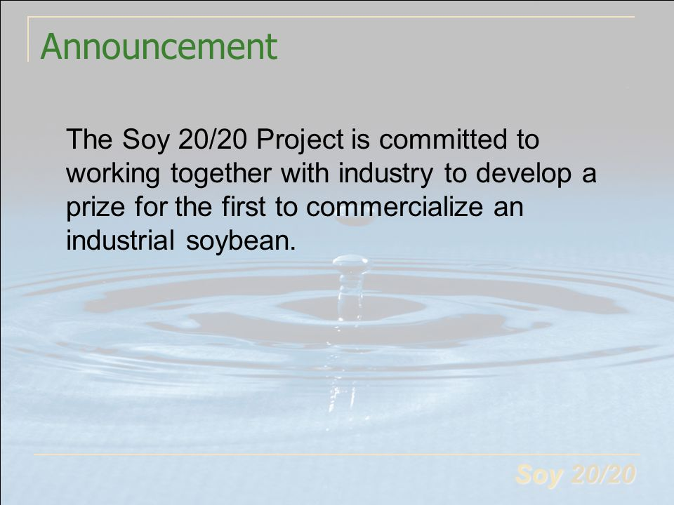 Soy 20/20 Announcement The Soy 20/20 Project is committed to working together with industry to develop a prize for the first to commercialize an indus