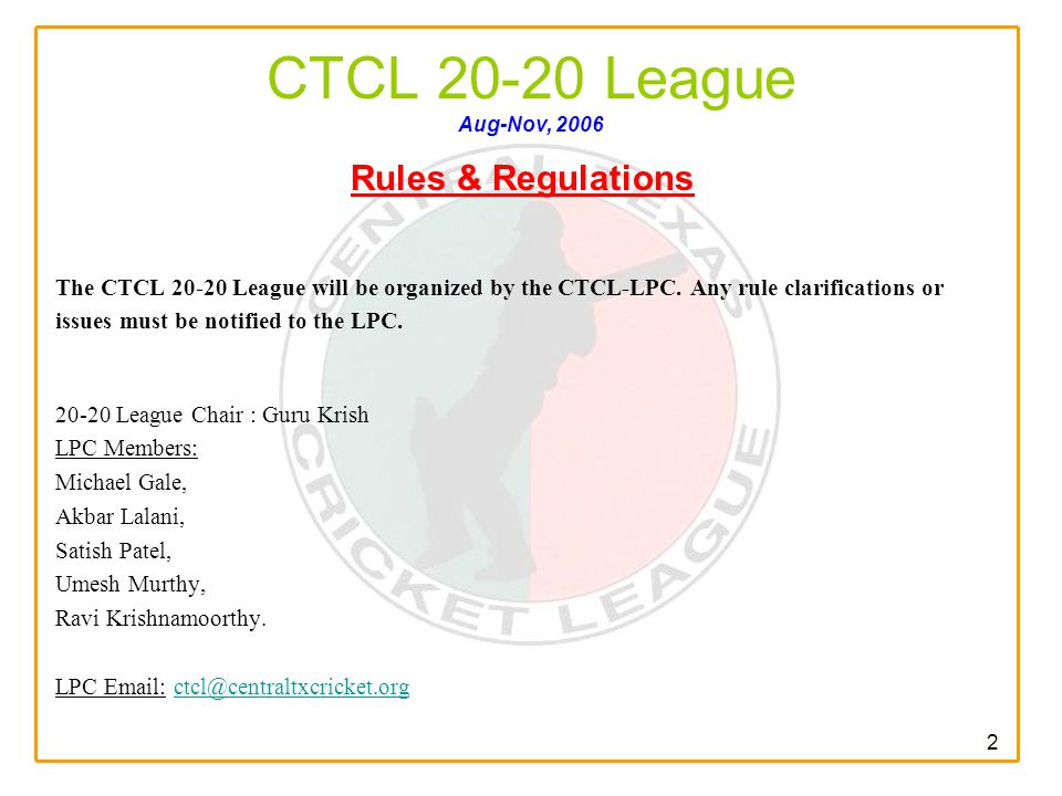 2 CTCL 20-20 League Aug-Nov, 2006 Rules & Regulations The CTCL 20-20 League will be organized by the CTCL-LPC.