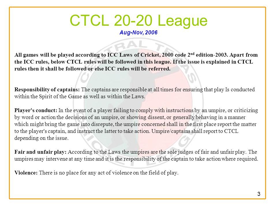 3 CTCL 20-20 League Aug-Nov, 2006 All games will be played according to ICC Laws of Cricket, 2000 code 2 nd edition-2003.