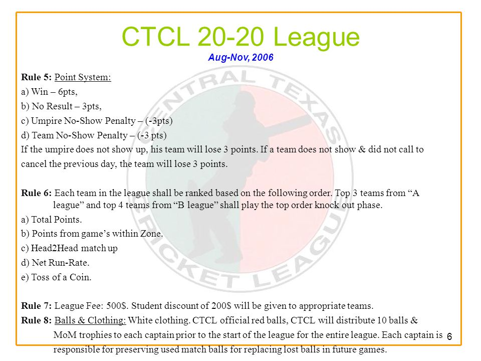 6 CTCL 20-20 League Aug-Nov, 2006 Rule 5: Point System: a) Win – 6pts, b) No Result – 3pts, c) Umpire No-Show Penalty – (-3pts) d) Team No-Show Penalty – (-3 pts) If the umpire does not show up, his team will lose 3 points.