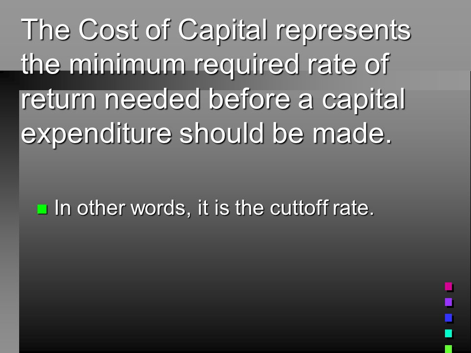 Cost of Capital n In order to make a capital expenditure, a Co.