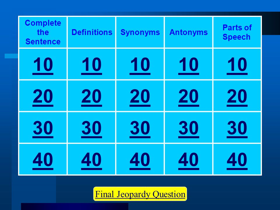 Final Jeopardy Question Complete the Sentence DefinitionsSynonymsAntonyms Parts of Speech 10 20 30 40