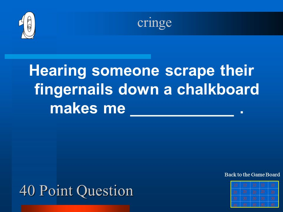 40 Point Question Hearing someone scrape their fingernails down a chalkboard makes me ____________.