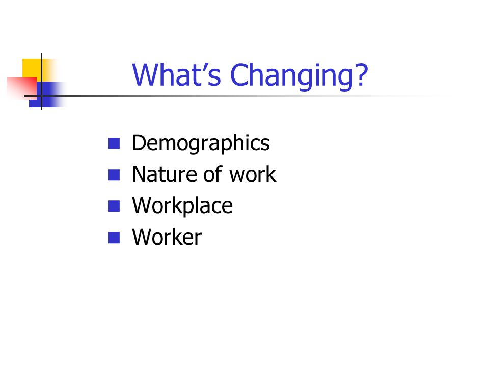 What's Changing? Demographics Nature of work Workplace Worker