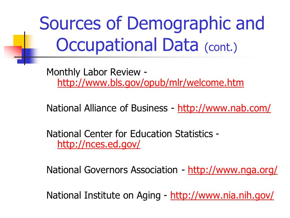 Sources of Demographic and Occupational Data (cont.) Monthly Labor Review - http://www.bls.gov/opub/mlr/welcome.htm http://www.bls.gov/opub/mlr/welcome.htm National Alliance of Business - http://www.nab.com/http://www.nab.com/ National Center for Education Statistics - http://nces.ed.gov/ http://nces.ed.gov/ National Governors Association - http://www.nga.org/ National Institute on Aging - http://www.nia.nih.gov/http://www.nia.nih.gov/