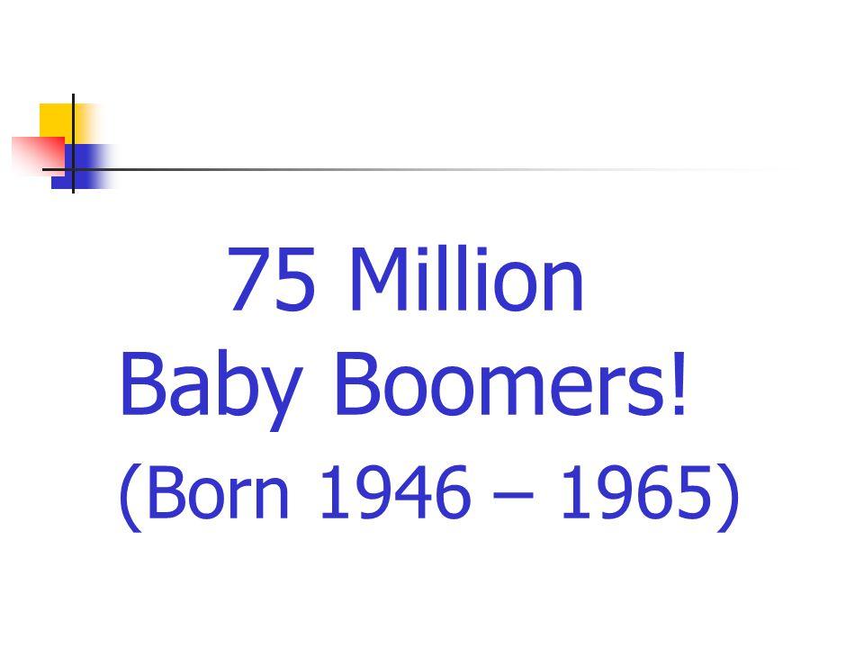 75 Million Baby Boomers! (Born 1946 – 1965)
