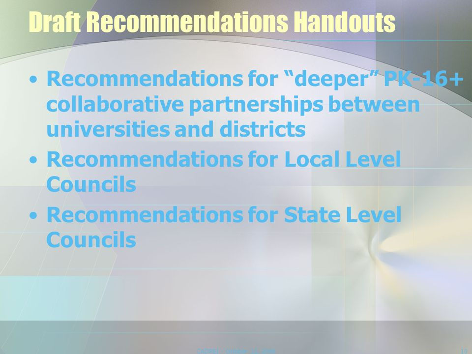 Draft Recommendations Handouts Recommendations for deeper PK-16+ collaborative partnerships between universities and districts Recommendations for Local Level Councils Recommendations for State Level Councils CADREI - October 12, 200810