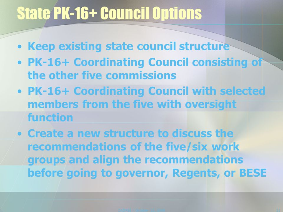 State PK-16+ Council Options Keep existing state council structure PK-16+ Coordinating Council consisting of the other five commissions PK-16+ Coordinating Council with selected members from the five with oversight function Create a new structure to discuss the recommendations of the five/six work groups and align the recommendations before going to governor, Regents, or BESE CADREI - October 12, 200811