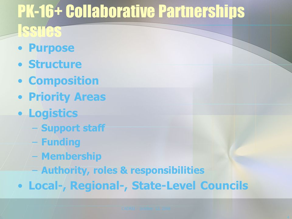 PK-16+ Collaborative Partnerships Issues Purpose Structure Composition Priority Areas Logistics –Support staff –Funding –Membership –Authority, roles & responsibilities Local-, Regional-, State-Level Councils CADREI - October 12, 2008 4