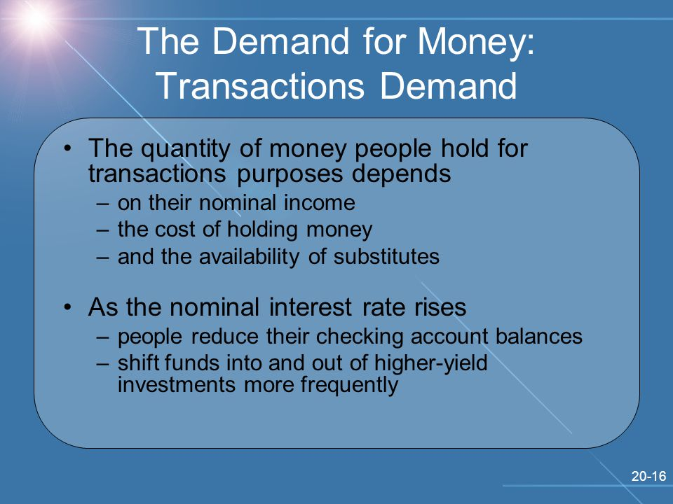 20-16 The Demand for Money: Transactions Demand The quantity of money people hold for transactions purposes depends –on their nominal income –the cost of holding money –and the availability of substitutes As the nominal interest rate rises –people reduce their checking account balances –shift funds into and out of higher-yield investments more frequently