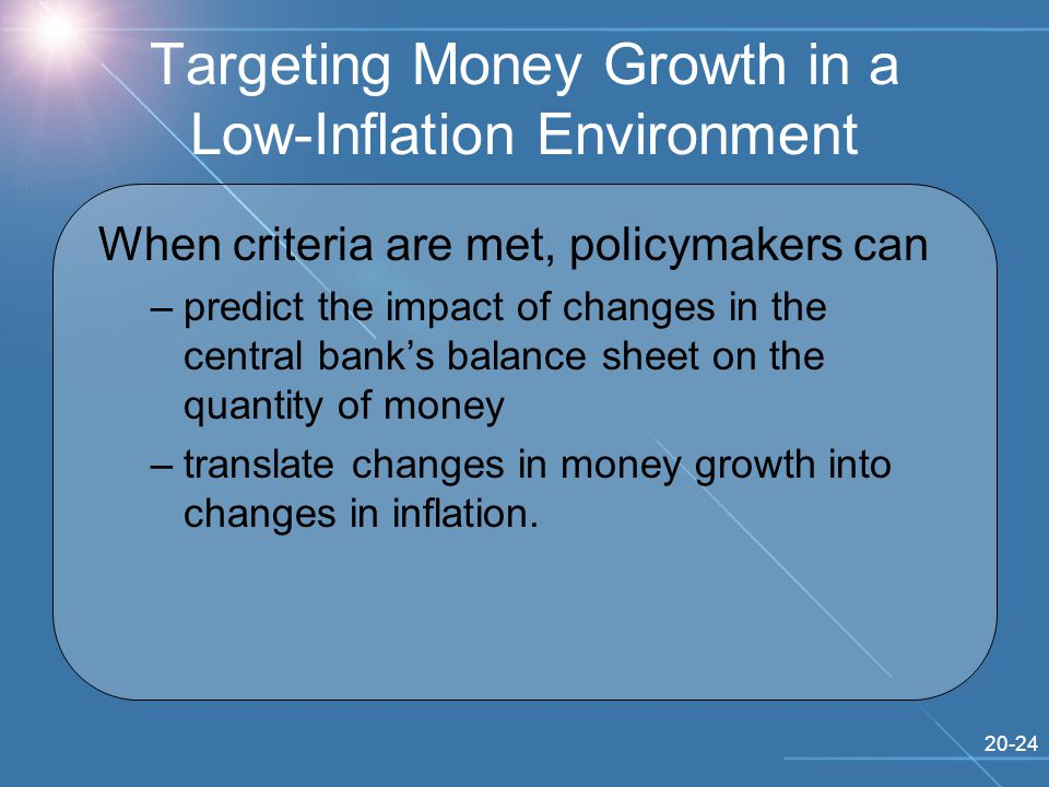 20-24 Targeting Money Growth in a Low-Inflation Environment When criteria are met, policymakers can –predict the impact of changes in the central bank's balance sheet on the quantity of money –translate changes in money growth into changes in inflation.