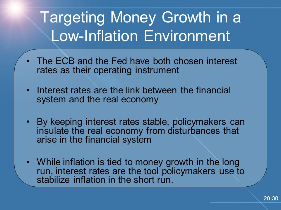 20-30 Targeting Money Growth in a Low-Inflation Environment The ECB and the Fed have both chosen interest rates as their operating instrument Interest rates are the link between the financial system and the real economy By keeping interest rates stable, policymakers can insulate the real economy from disturbances that arise in the financial system While inflation is tied to money growth in the long run, interest rates are the tool policymakers use to stabilize inflation in the short run.