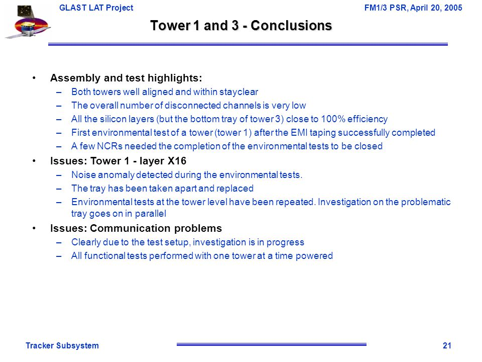 Tracker Subsystem21 GLAST LAT Project FM1/3 PSR, April 20, 2005 Tower 1 and 3 - Conclusions Assembly and test highlights: –Both towers well aligned an