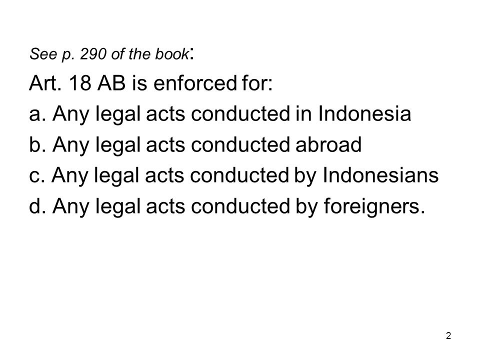 2 See p. 290 of the book : Art. 18 AB is enforced for: a. Any legal acts conducted in Indonesia b. Any legal acts conducted abroad c. Any legal acts c